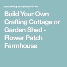 Build Your Own Crafting Cottage or Garden Shed - Flower Patch Farmhouse