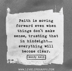 Faith is moving forward even when things don't make sense, trusting that in hindsight...everything will become clear.