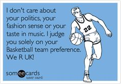 I don't care about your politics, your fashion sense or your taste in music. I judge you solely on your Basketball team preference. We R UK! Kentucky Wildcat Basketball quote