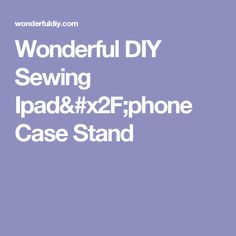 Wonderful DIY Sewing  Ipad/phone Case Stand