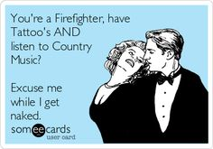 You're a Firefighter, have Tattoo's AND listen to Country Music? Excuse me while I get naked.