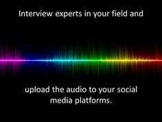 Interview experts in your field and upload the audio to your social media platforms