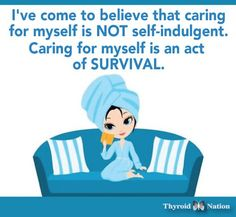 I've come to believe that caring for myself is not self-indulget. Caring for myself is an act of survival.  http://thyroidnation.com/for-you-share-memes/ #SelfCare