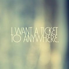 I WANT A TICKET TO ANYWHERE.