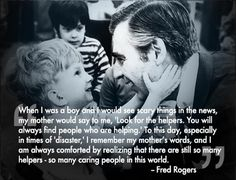 """...Look for the helpers. You will always find people who are helping..."" - Fred (Mr.) Rogers"