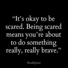 It's okay to be scared. Courage isn't the absence of fear. It's doing something despite the fear.