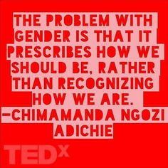 Chimamanda Ngozi Adichie The Problem With Gender Gender: societal construct Sex: biology, reproductive organs