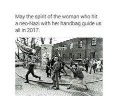 May the spirit of the woman who hit a neo nazi with her handbag guide us all in 2017