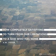 """How completely satisfying to turn from our limitations to a God who has none."" (A.W. Tozer)"