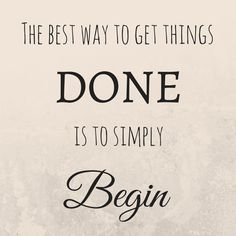 """""""The best way to get things done is to simply begin"""""""