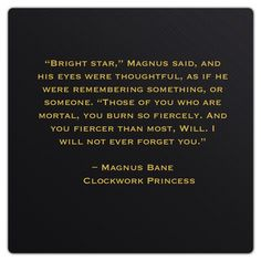 Magnus Bane (Clockwork Princess by Cassandra Clare) And then he gave up his happy memory of Will in City of Lost Souls. I wasn't sure before, but after reading this quote again, I'm almost positive.