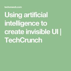 Using artificial intelligence to create invisible UI | TechCrunch