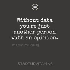"""Without data you're just another person with an opinion."" - W. Edwards Deming"