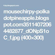 mousechirpy-polkadotpineapple.blogspot.com35114072064482877_dONpS1oC_f.jpg (400×300)