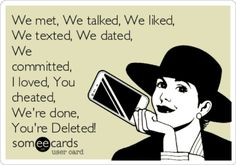 """We met, we talked, we liked, we texted, we dated, we committed, I loved, you cheated, we're done, you're deleted."""