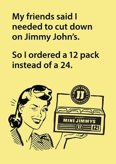 My friends said I needed to cut down on Jimmy John's. So I ordered a 12 pack of Mini Jimmys catering instead of a 24 pack.  funny food quotes