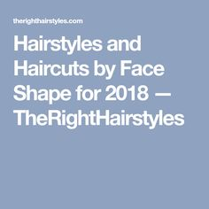 Hairstyles and Haircuts by Face Shape for 2018 — TheRightHairstyles