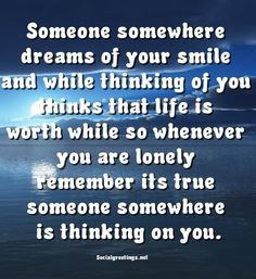Someone somewhere dreams of your smile and while thinking of you...