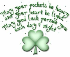 May your pockets be heavy and your heart be light.  May good luck persue you each day & night - Irish Blessing