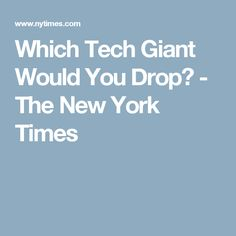 Which Tech Giant Would You Drop? - The New York Times