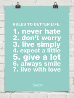 RULES TO BETTER LIFE: 1. never hate 2. don't worry 3. live simply 4. expect a little 5. give a lot 6. always smile 7. live with love - Behappy.me