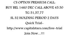 CS OPTION PREMIUM CALL: BUY BEL 1460 DEC CALL ABOVE 45.50  TG 51,57,77  SL 32 HOLDING PERIOD 2 DAYS  Quick Trial-http://www.capitalstars.com/free-trial Join Now....!!!