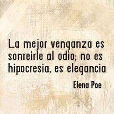 ... La mejor venganza es sonreirle al odio; no es hipocresía, es elegancia. Elena Poe.