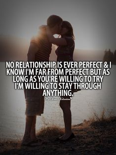No relationship is ever perfect and I know I'm far from perfect but as long as you are willing to try I'm willing to stay through anything.
