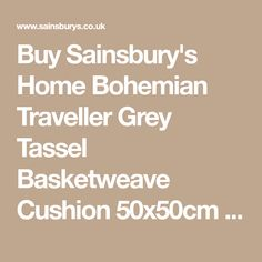 Buy Sainsbury's Home Bohemian Traveller Grey Tassel Basketweave Cushion 50x50cm online from Sainsbury's, the same great quality, freshness and choice you'd find in store. Choose from 1 hour delivery slots and collect Nectar points.