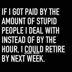 If I got paid by the amount of stupid people I deal with instead of by the hour, I could retire by next week. Rebel Quotes, Sassy Quotes, Sarcastic Quotes, True Quotes, Funny Quotes, Funny Memes, Sarcastic Work Humor, Hilarious, Funny Signs