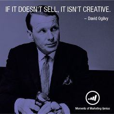 """If it doesn't sell, it isn't creative."" - David Ogilvy"