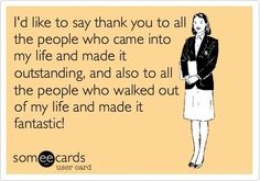 I'd like to say thank you to all the people who came into my life and made outstanding and also to all the people who walked out of my life and made it fantastic