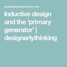 Inductive design and the 'primary generator' | designerlythinking