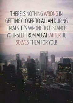 There is nothing wrong in getting closer to ALLAH during trials. It's wrong to distance yourself from ALLAH after HE solves them for you!!