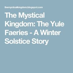 The Mystical Kingdom: The Yule Faeries - A Winter Solstice Story Solstice And Equinox, Winter Solstice, Winter Festival, Holiday Festival, Holiday Fun, Christmas Ideas, Spring Eqinox, Good Morning Winter, Morning Verses