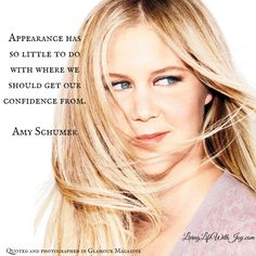 Appearance has so little to do with where we should get our confidence from. Amy Schumer