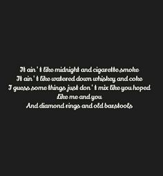 It ain't like midnight and cigarette smoke It ain't like watered down whiskey and coke I guess some things just don't mix like you hoped Like me and you And diamond rings and old barstools