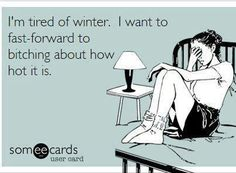 "So true. ""I'm tired of winter. I want to fast-forward to bitching about how hot it is."""