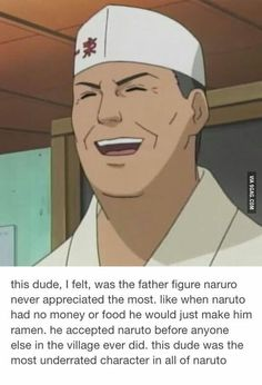 I agree Teuchi is very under-rated. But Naruto did appreciate him. There's even an episode where Naruto goes out of his way to help him out.  But I also think that the reason why Teuchi looked after Naruto when he was younger is because he knew who his parents were & was friends with them. After all, Kushina LOVED ramen too!