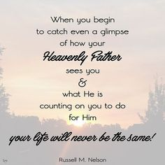 """""""I promise you that when you begin to catch even a glimpse of how your Heavenly Father sees you and what He is counting on you to do for Him, your life will never be the same!"""" From #PresNelson's pinterest.com/pin/24066179230963800 inspiring #LDSdevo message lds.org/broadcasts/article/worldwide-devotionals/2016/01/becoming-true-millennials; lds.org/church/news/president-nelson-encourages-lds-millennials-to-be-morally-courageous"""