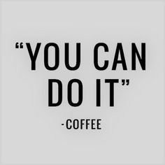 You can do it — coffee