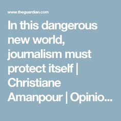 In this dangerous new world, journalism must protect itself | Christiane Amanpour | Opinion | The Guardian