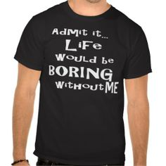 Admit it... Life would be BORING without me. Tees