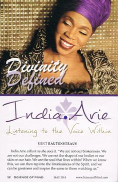 "India Arie speaks ""Truth"" in the Science of Mind magazine: ""We are not our brokenness. We are not our challenges. We are not the shape of our bodies or our skin or our hair. We are the soul that lives within! When we know this, we can then tap into the limitlessness of the Spirit, and we can be greatness and inspire the same in those watching us."""