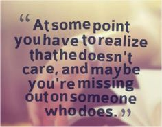 At some point you have to realize that he doesn't care, and maybe you're missing out on someone who does. Picture Quotes.