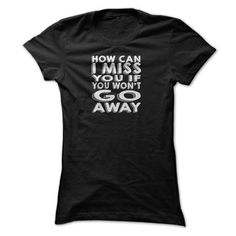 How Can I Miss You T Shirt,go Away T Shirt, How Can I Miss You If You Wont Go Away T Shirt T-Shirts, Hoodies (19.95$ ===► CLICK BUY THIS SHIRT NOW!)