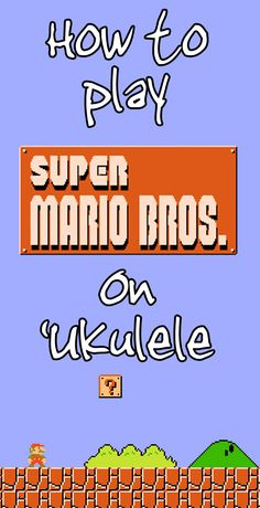 Super Mario Ukulele Tab: How To Play Overworld, Underworld, Water, Starman, and Other Themes