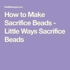 How to Make Sacrifice Beads - Little Ways Sacrifice Beads