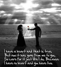 I have a heart and that is true, but now it has gone from me to you. So care for it, just like I do, because I have no heart and you have two.