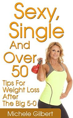 Sexy, Single And Over 50: Tips For Weight Loss After The Big 5-0 (Over 50 Fitness And Weight Loss Exercise And Diet) by Michele Gilbert http://www.amazon.com/dp/B01CKN4CDK/ref=cm_sw_r_pi_dp_XgU2wb1TXNHNH